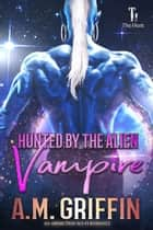 Hunted by the Alien Vampire - The Hunt, #4 ebook by A.M. Griffin