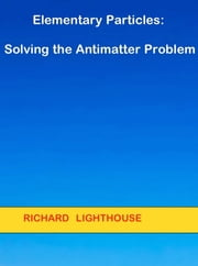 Elementary Particles: Solving the Antimatter Problem ebook by Richard Lighthouse