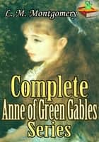 Complete Anne of Green Gables series ( 8 Books) - Anne of Windy Poplars, Anne of Ingleside, and More. ebook by Lucy Maud Montgomery