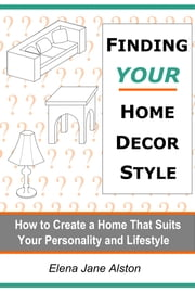 Finding Your Home Decor Style - How to Create a Home That Suits Your Personality and Lifestyle ebook by Elena Jane Alston