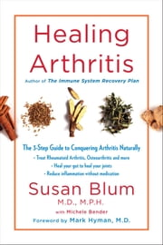 Healing Arthritis - The Drug-Free 3-Step Guide to Conquering Arthritis ebook by Dr. Susan Blum, M.D., Mark Hyman,...