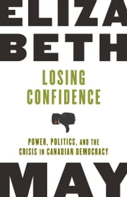 Losing Confidence - Power, Politics and the Crisis in Canadian Democracy ebook by Elizabeth May