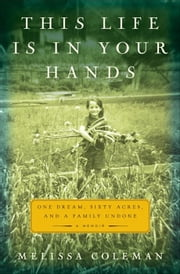 This Life Is in Your Hands - One Dream, Sixty Acres, and a Family Undone ebook by Melissa Coleman