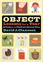 Object Lessons for a Year (Object Lesson Series) - 52 Talks for the Children's Sermon Time ebook by David J. Claassen
