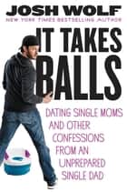 It Takes Balls - Dating Single Moms and Other Confessions from an Unprepared Single Dad ebook by