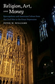 Religion, Art, and Money - Episcopalians and American Culture from the Civil War to the Great Depression ebook by Peter W. Williams