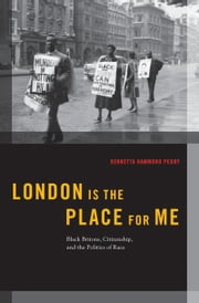 London is the Place for Me: Black Britons, Citizenship and the Politics of Race ebook by Kennetta Hammond Perry