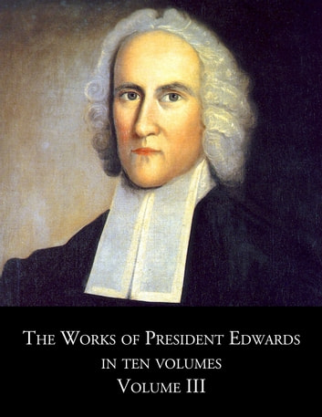 The Works of President Edwards Volume III ebook by Jonathan Edwards