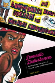 Domestic Disturbances - Re-Imagining Narratives of Gender, Labor, and Immigration ebook by Irene Mata