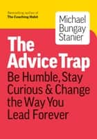 The Advice Trap: Be Humble, Stay Curious & Change the Way You Lead Forever ebook by Michael Bungay Stanier