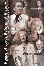 House of Lords Reform: A History - Volume 4. 1971-2014: The Exclusion of Hereditary Peers . Book 1: 1971-2001 . Book 2: 2002-2014 ebook by Peter Raina