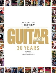 The Complete History of Guitar World: 30 Years of Music, Magic, and Six-String Mayhem ebook by magazine, Editors of Guitar World