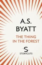 The Thing in the Forest (Storycuts) ebook by A S Byatt