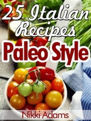 25 ITALIAN RECIPES – PALEO STYLE ebook by Nikki Adams