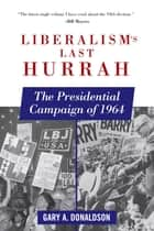 Liberalism's Last Hurrah - The Presidential Campaign of 1964 ebook by Gary A. Donaldson