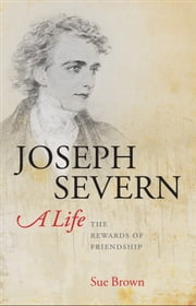 Joseph Severn, A Life:The Rewards of Friendship - The Rewards of Friendship ebook by Sue Brown