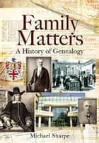 Family Matters: A History of Genealogy ebook by Sharpe, Michael