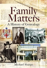 Family Matters: A History of Genealogy - A History of Genealogy ebook by Sharpe, Michael