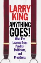 Anything Goes! - What I've Learned from Pundits, Politicians, and Presidents ebook by Larry King, Pat Piper