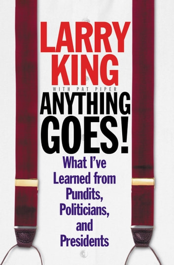 Anything Goes! - What I've Learned from Pundits, Politicians, and Presidents ebook by Larry King,Pat Piper