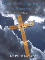 What Ever Happened to Respect? - America's Loss of Respect for Pastors ebook by Dr. Philip E. Ayers