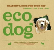 Eco Dog - Healthy Living for Your Pet ebook by Jim Deskevich,Corbett Marshall,Aimee Herring,Thomas Mason, DVM