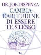 Cambia l'abitudine di essere te stesso - La Fisica Quantistica nella vita quotidiana ebook by Joe Dispenza