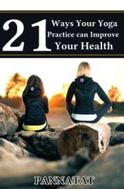 21 Ways Your Yoga Practice Can Improve Your Health ebook by Pannatat