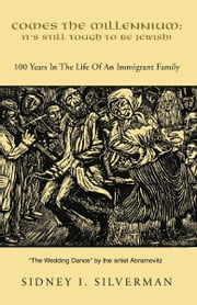 COMES THE MILLENNIUM: IT'S STILL TOUGH TO BE JEWISH! - 100 Years in the Life Of An Immigrant Family ebook by Sidney I. Silverman