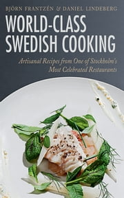 World-Class Swedish Cooking - Artisanal Recipes from One of Stockholm's Most Celebrated Restaurants ebook by Daniel Lindeberg,Mons Kallentoft,Björn Frantzén