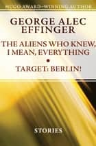 The Aliens Who Knew, I Mean, Everything and Target: Berlin! - Stories ebook by George Alec Effinger
