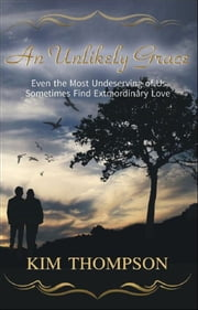 "An Unlikely Grace ""Even the Most Undeserving of Us Sometimes Find Extraordinary Love"" ebook by Kim Thompson"
