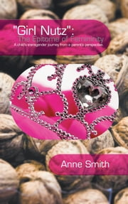 """Girl Nutz"": The Epitome of Femininity: A child's transgender journey from a parent's perspective. ebook by Smith, Anne"