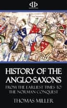 History of the Anglo-Saxons - From the Earliest Period to the Norman Conquest ebook by Thomas Miller