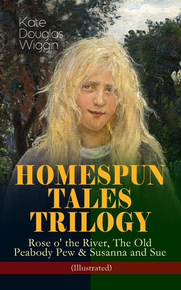 HOMESPUN TALES TRILOGY: Rose o' the River, The Old Peabody Pew & Susanna and Sue (Illustrated) - Three Small Town Novels in One Volume ebook by Kate Douglas Wiggin