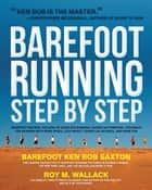 Barefoot Running Step by Step: Barefoot Ken Bob, The Guru of Shoeless Running, Shares His Personal Technique For Running With More - Barefoot Ken Bob, The Guru of Shoeless Running, Shares His Personal Technique For Running With More ebook by