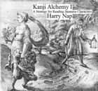 Kanji Alchemy I: A Strategy for Reading Japanese Characters - Kanji Alchemy, #1 ebook by Harry Nap