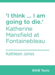 I think … I am going to die.' - Katherine Mansfield at Fontainebleau ebook by Kathleen Jones