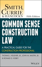 Smith, Currie and Hancock's Common Sense Construction Law - A Practical Guide for the Construction Professional ebook by Thomas J. Kelleher Jr.,John M. Mastin,Ronald G. Robey,Smith, Currie & Hancock LLP