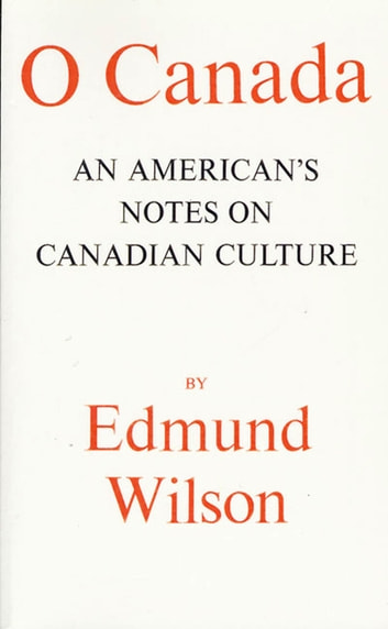 O Canada - An American's Notes on Canadian Culture ebook by Edmund Wilson