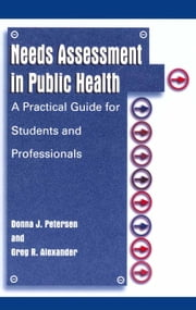 Needs Assessment in Public Health - A Practical Guide for Students and Professionals ebook by Donna J. Petersen,Greg R. Alexander