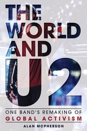 The World and U2 - One Band's Remaking of Global Activism ebook by Alan McPherson