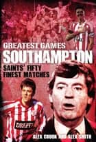 Southampton Greatest Games - Saints' Fifty Finest Matches ebook by Alex Crook, Alex Smith