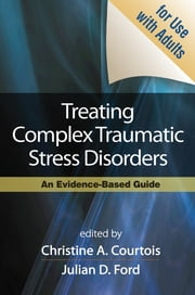 Treating Complex Traumatic Stress Disorders (Adults) - Scientific Foundations and Therapeutic Models ebook by Christine A. Courtois, PhD,Julian D. Ford, PhD,Judith Lewis Herman, MD,Bessel A. van der Kolk, MD