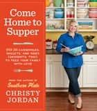 Come Home to Supper - Over 200 Casseroles, Skillets, and Sides (Desserts, Too!)--to Feed Your Family with Love ebook by Christy Jordan