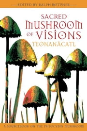 Sacred Mushroom of Visions: Teonanácatl: A Sourcebook on the Psilocybin Mushroom - A Sourcebook on the Psilocybin Mushroom ebook by Ralph Metzner, Ph.D.