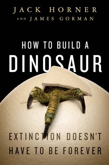 How to Build a Dinosaur - The New Science of Reverse Evolution ebook by Jack Horner,James Gorman
