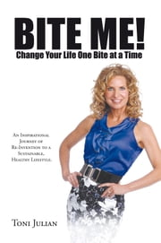 BITE ME! Change Your Life One Bite at a Time - An Inspirational Journey of Re-Invention to a Sustainable, Healthy Lifestyle. ebook by Toni Julian