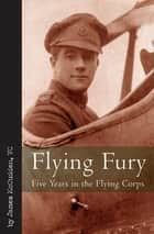Flying Fury - Five Years in the Royal Flying Corps ebook by James McCudden VC