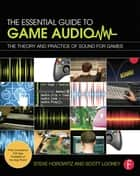 The Essential Guide to Game Audio ebook by Steve Horowitz,Scott R. Looney